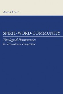 Spirit, Word, Community: Theological Hermeneutics in Trinitarian Perspective - Amos Yong