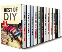 Best of DIY Box Set (12 in 1): Upcycling Ideas, Household Hacks, Sewing, Crochet, Prepper's Projects, Chicken Coop Plans. Woodwork and Home Improvements ... Craftsmen (Upcycling & Crafting) - Amy Larson, Ronda Powell, Tommy Jacobson, Rose Heller, Cheryl Palmer, Calvin Hale, Erica Snow, Parker Harris, Carrie Bishop, Michael Hansen