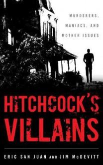Hitchcock's Villains: Murderers, Maniacs, and Mother Issues - Eric San Juan, Jim McDevitt