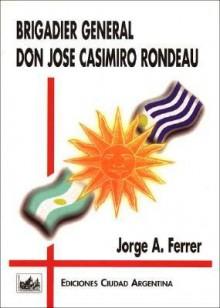 Brigadier General Don Jose Casimiro Rondeau (Monografias Historicas) (Spanish Edition) - Jorge Ferrer