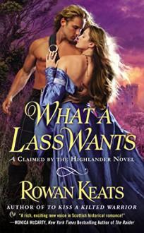 What a Lass Wants: A Claimed By the Highlander Novel - Rowan Keats