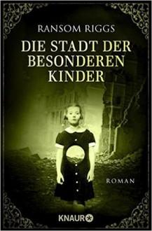 Die Stadt der besonderen Kinder: Roman (Die besonderen Kinder) - Ransom Riggs,Silvia Kinkel