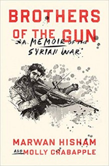 Brothers Of The Gun: A Memoir of the Syrian War - Marwan Hisham,Molly Crabapple,Molly Crabapple