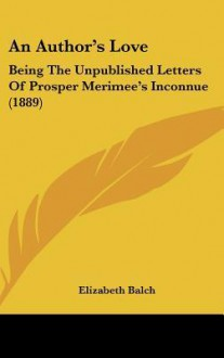 An Author's Love: Being the Unpublished Letters of Prosper Merimee's Inconnue (1889) - Elizabeth Balch
