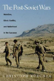 The Post-Soviet Wars: Rebellion, Ethnic Conflict, and Nationhood in the Caucasus - Christoph Zürcher