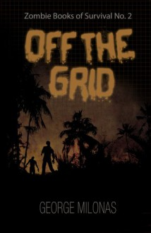 Off the Grid (Zombie book of survival) - George Milonas