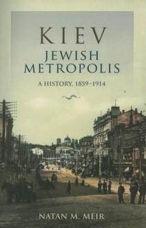 Kiev, Jewish Metropolis: A History, 1859--1914 - Natan M. Meir