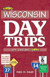 Wisconsin Day Trips: By Theme - Mary M. Bauer