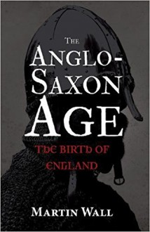 The Anglo-Saxon Age: The Birth of England - Martin Wall