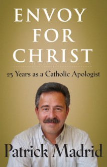 Envoy for Christ: 25 Years as a Catholic Apologist - Patrick Madrid