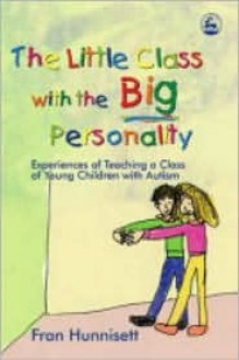 The Little Class with the Big Personality: Experiences of Teaching a Class of Young Children with Autism - Fran Hunnisett