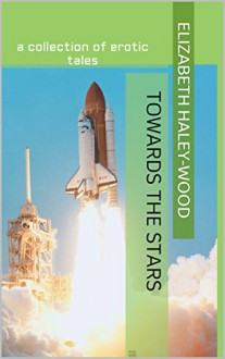 Towards The Stars: a collection of erotic tales - Elizabeth Haley-Wood