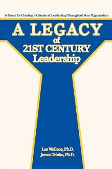 A Legacy of 21st Century Leadership: A Guide for Creating a Climate of Leadership Throughout Your Organization - Les Wallace