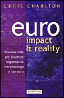 Euro: Impact and Reality : Business Risks and Practical Responses to the Challenge of the Euro - Chris. Charlton
