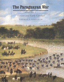 The Paraguayan War, Volume 1: Causes and Early Conduct - Thomas L. Whigham