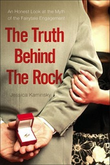 The Truth Behind the Rock: An Honest Look at the Myth of the Fairy-Tale Engagement - Jessica Kaminsky