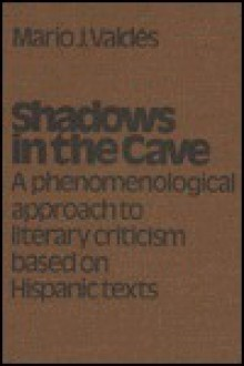 Shadows in the Cave: A Phenomenological Approach to Literary Criticism Based on Hispanic Texts - Mario J. Valdes