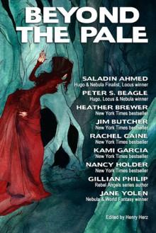 Beyond the Pale - Jane Yolen, Peter S. Beagle, Kami Garcia, Heather Brewer, Gillian Philip, Saladin Ahmed, Henry L. Herz, Abigail Larson, Nancy Holder, Rachel Caine, Jim Butcher