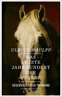Das letzte Jahrhundert der Pferde - Ulrich Raulff