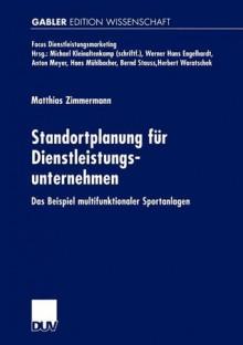 Standortplanung Fur Dienstleistungsunternehmen: Das Beispiel Multifunktionaler Sportanlagen - Matthias Zimmermann