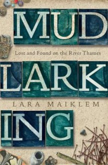 Mudlarking: Lost and Found on the River Thames - Lara Maiklem
