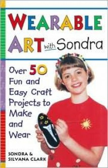 Wearable Art With Sondra : Over 75 Fun and Easy Craft Projects to Make and Wear - Sondra Clark