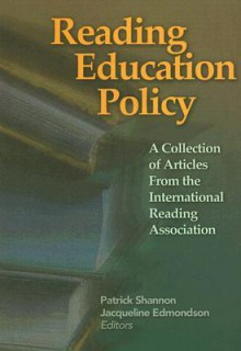 Reading Education Policy: A Collection of Articles from the International Reading Association - Patrick Shannon
