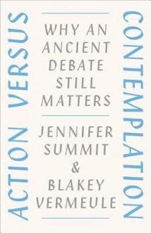 Action versus Contemplation: Why an Ancient Debate Still Matters - Blakey Vermeule, Jennifer Summit