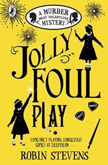 Jolly Foul Play: A Murder Most Unladylike Mystery - Robin Stevens