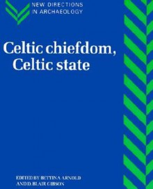 Celtic Chiefdom, Celtic State: The Evolution of Complex Social Systems in Prehistoric Europe - Bettina Arnold