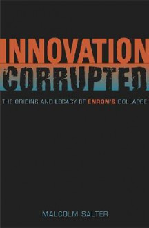 Innovation Corrupted: The Origins and Legacy of Enron's Collapse - Malcolm S. Salter