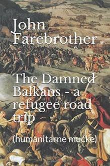 The Damned Balkans - a refugee road trip: (humanitarne mućke) - John Farebrother