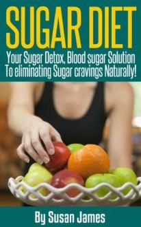 "Sugar Diet: Your Sugar Detox, Blood Sugar Solution To Eliminating Sugar Cravings Naturally!"". - Susan James"