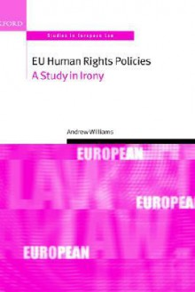 Eu Human Rights Policies: A Study in Irony - Andrew Williams
