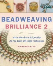 Beadweaving Brilliance 2: Make Beautiful Jewelry While Mastering Six Basic Beading Stitches, Special Bonus Section on Peyote Stitch - Kumiko Mizuno Ito