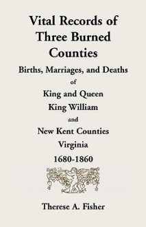 Vital Records of Three Burned Counties: Births, Marriages, and Deaths of King and Queen, King William, and New Kent Counties, Virginia, 1680-1860 - Therese A. Fisher