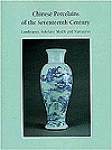 Chinese Porcelains of the Seventeenth Century: Landscapes, Scholars' Motifs and Narratives - Julia B. Curtis, Stephen Little