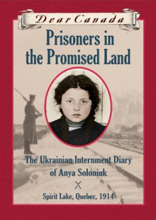 Prisoners in the Promised Land : The Ukrainian Internment Diary of Anya Soloniuk, Spirit Lake, Quebe - Marsha Forchuk Skrypuch