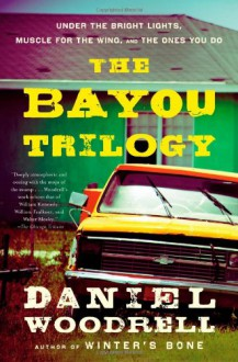 The Bayou Trilogy: Under the Bright Lights, Muscle for the Wing, and The Ones You Do - Daniel Woodrell