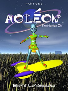 Aoleon The Martian Girl: A Science Fiction and Fantasy Saga - Part 1 First Contact - Brent LeVasseur,Brent LeVasseur