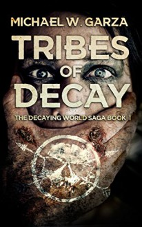 Tribes Of Decay: A Zombie Novel (The Decaying World Saga Book 1) - Michael W. Garza
