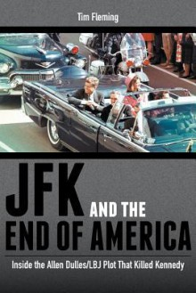 JFK and the End of America: Inside the Allen Dulles/LBJ Plot That Killed Kennedy - Tim Fleming
