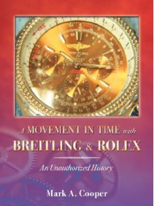 A Movement in Time With Breitling & Rolex: An Unauthorized History - Mark A. Cooper
