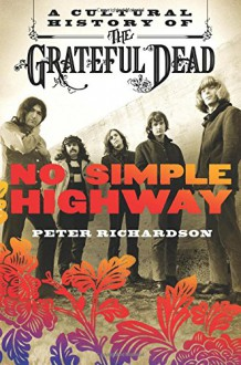 No Simple Highway: A Cultural History of the Grateful Dead - Peter Richardson