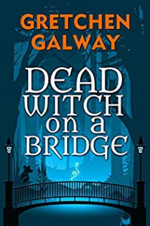 Dead Witch on a Bridge (Sonoma Witches #1) - Gretchen Galway