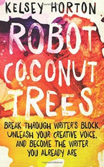 Robot Coconut Trees: Break Through Writer's Block, Unleash Your Creative Voice, and Become the Writer You Already Are - Kelsey Horton