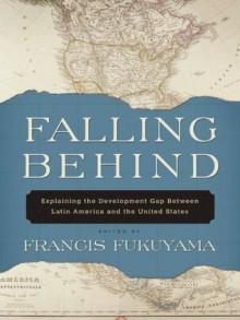 Falling Behind : Explaining the Development Gap Between Latin America and the United States - Francis Fukuyama