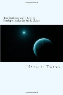 'The Darkness Out There' by Penelope Lively: the Study Guide (Classic Guides to Literature) - Natalie Twigg