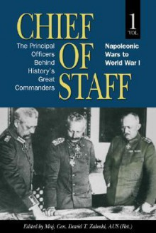 Chief of Staff, Volume 1: The Principal Officers Behind History's Great Commanders: Napoleonic Wars to World War I - David T. Zabecki