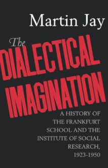The Dialectical Imagination: A History of the Frankfurt School and the Institute of Social Research, 1923-1950 (Weimar and Now: German Cultural Criticism) - Martin Jay